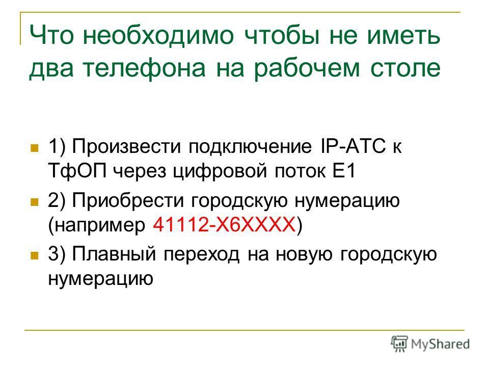 Что необходимо чтобы не иметь два телефона на рабочем столе 1) Произвести подключение IP-АТС к ТфОП через цифровой поток E1 2) Приобрести городскую нумерацию (например 41112-Х6ХХХХ) 3) Плавный переход на новую городскую нумерацию