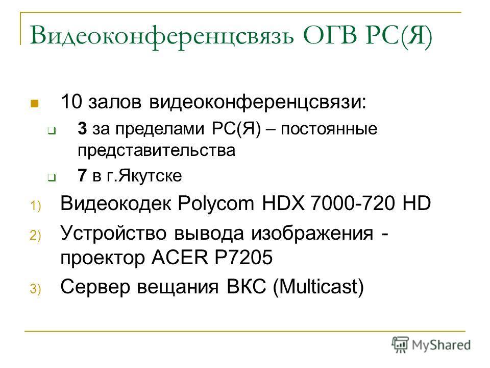 Видеоконференцсвязь ОГВ РС(Я) 10 залов видеоконференцсвязи: 3 за пределами РС(Я) – постоянные представительства 7 в г.Якутске 1) Видеокодек Polycom HDX 7000-720 HD 2) Устройство вывода изображения - проектор ACER P7205 3) Сервер вещания ВКС (Multicas