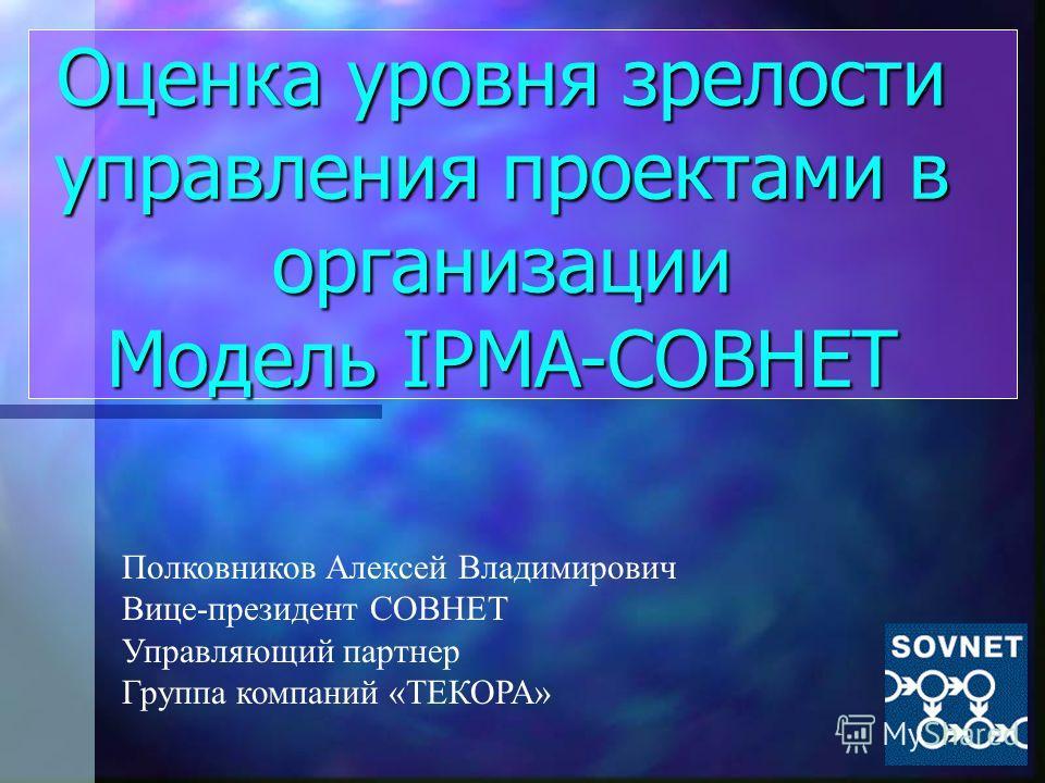 Оценка уровня зрелости управления проектами в организации Модель IPMA-СОВНЕТ Полковников Алексей Владимирович Вице-президент СОВНЕТ Управляющий партнер Группа компаний «ТЕКОРА»