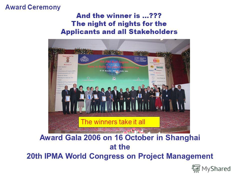 Award Ceremony And the winner is …??? The night of nights for the Applicants and all Stakeholders The winners take it all Award Gala 2006 on 16 October in Shanghai at the 20th IPMA World Congress on Project Management