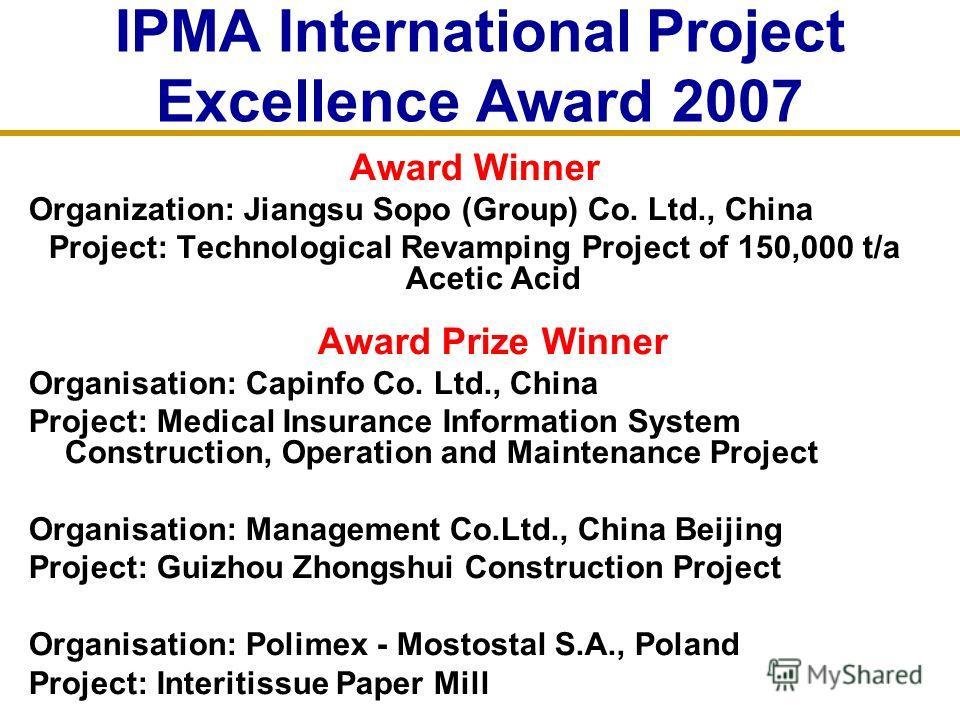 IPMA International Project Excellence Award 2007 Award Winner Organization: Jiangsu Sopo (Group) Co. Ltd., China Project: Technological Revamping Project of 150,000 t/a Acetic Acid Award Prize Winner Organisation: Capinfo Co. Ltd., China Project: Med