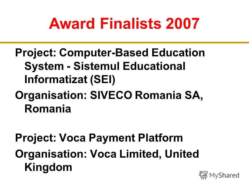 Award Finalists 2007 Project: Computer-Based Education System - Sistemul Educational Informatizat (SEI) Organisation: SIVECO Romania SA, Romania Project: Voca Payment Platform Organisation: Voca Limited, United Kingdom