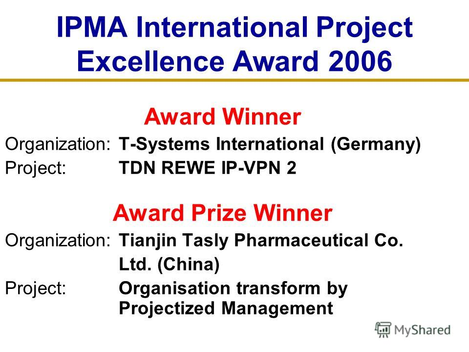 IPMA International Project Excellence Award 2006 Award Winner Organization: T-Systems International (Germany) Project: TDN REWE IP-VPN 2 Award Prize Winner Organization: Tianjin Tasly Pharmaceutical Co. Ltd. (China) Project: Organisation transform by