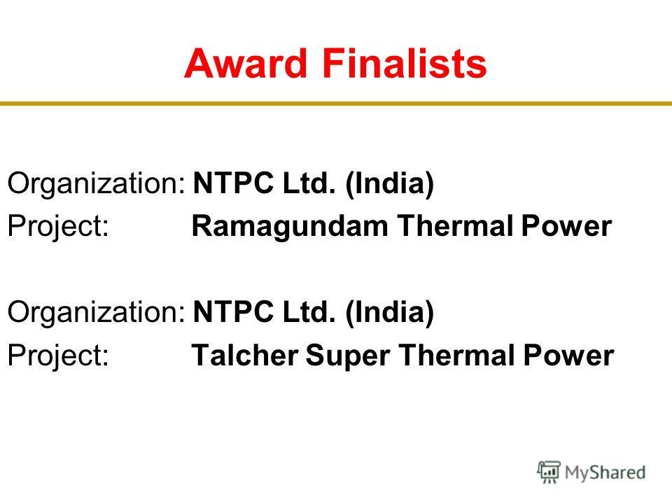 Award Finalists Organization: NTPC Ltd. (India) Project: Ramagundam Thermal Power Organization: NTPC Ltd. (India) Project: Talcher Super Thermal Power