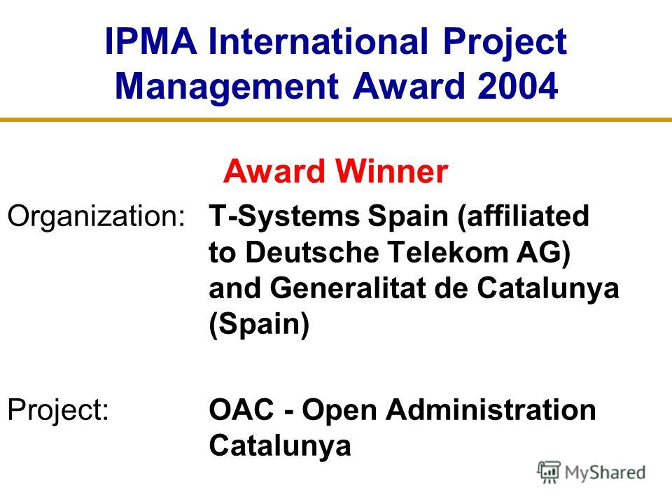 IPMA International Project Management Award 2004 Award Winner Organization: T-Systems Spain (affiliated to Deutsche Telekom AG) and Generalitat de Catalunya (Spain) Project:OAC - Open Administration Catalunya