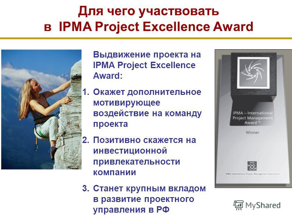 Выдвижение проекта на IPMA Project Excellence Award: 1.Окажет дополнительное мотивирующее воздействие на команду проекта 2.Позитивно скажется на инвестиционной привлекательности компании 3.Станет крупным вкладом в развитие проектного управления в РФ