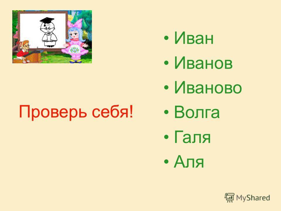 Проверь себя! Иван Иванов Иваново Волга Галя Аля