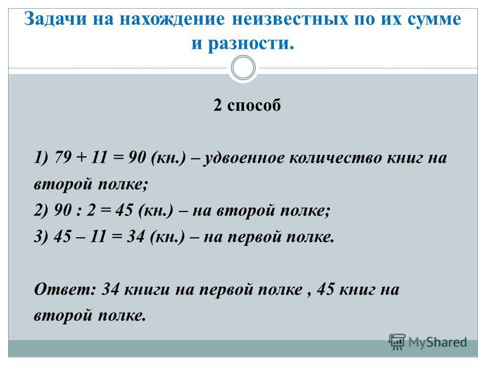 Задачи на нахождение неизвестных по их сумме и разности. 2 способ 1) 79 + 11 = 90 (кн.) – удвоенное количество книг на второй полке; 2) 90 : 2 = 45 (кн.) – на второй полке; 3) 45 – 11 = 34 (кн.) – на первой полке. Ответ: 34 книги на первой полке, 45