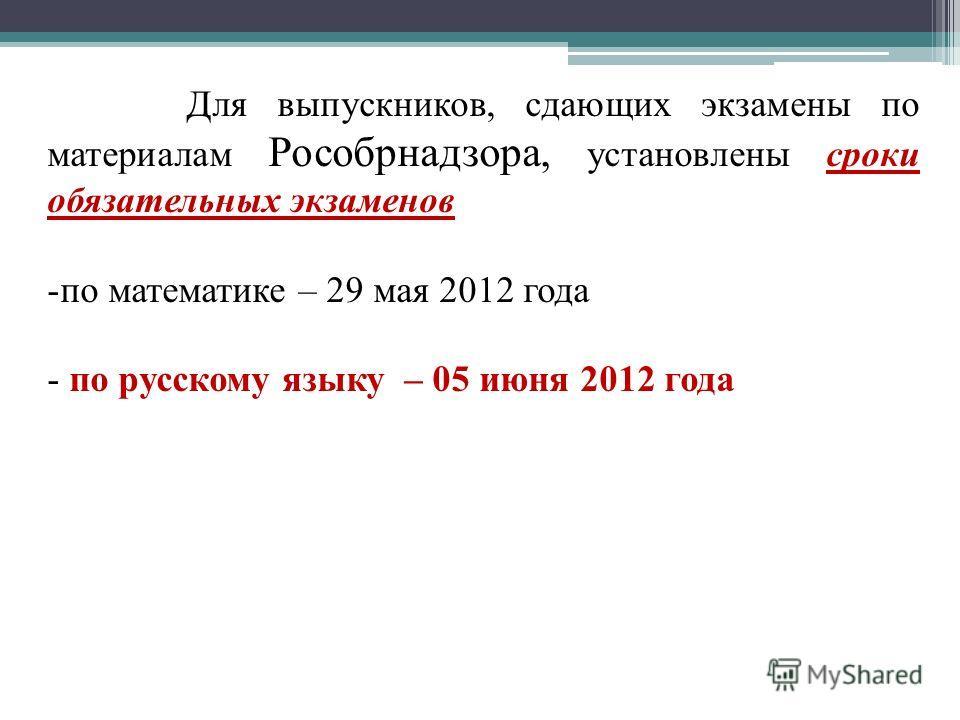 Для выпускников, сдающих экзамены по материалам Рособрнадзора, установлены сроки обязательных экзаменов -по математике – 29 мая 2012 года - по русскому языку – 05 июня 2012 года