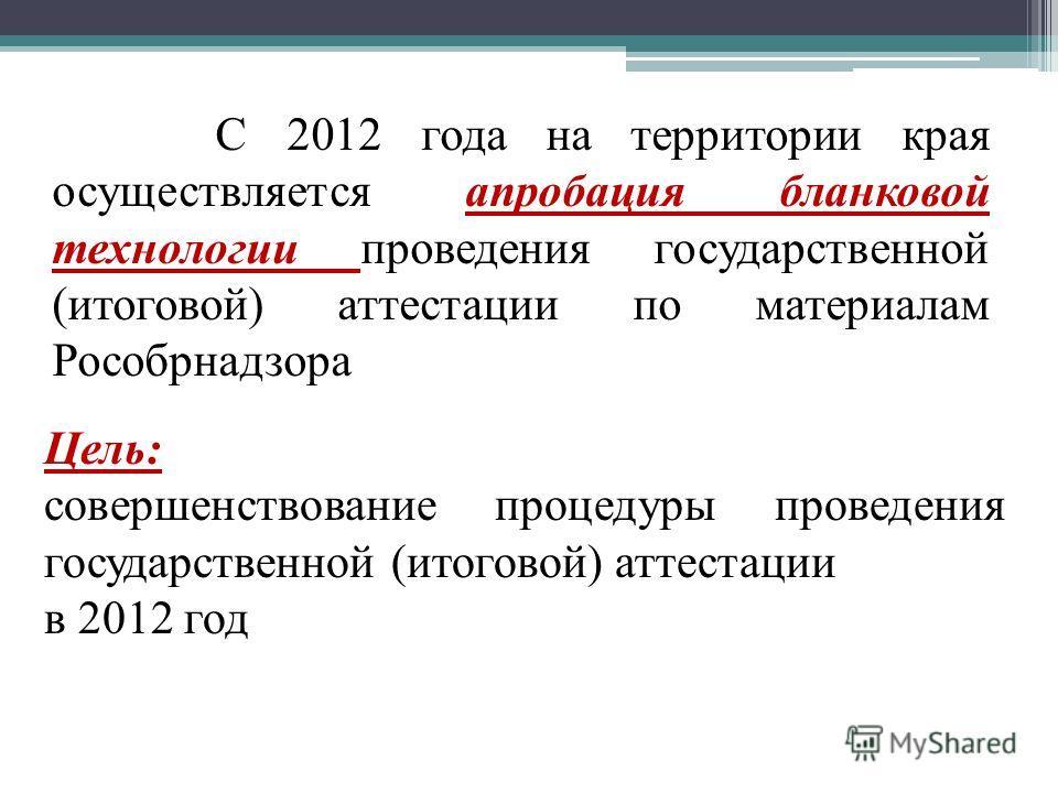 С 2012 года на территории края осуществляется апробация бланковой технологии проведения государственной (итоговой) аттестации по материалам Рособрнадзора Цель: совершенствование процедуры проведения государственной (итоговой) аттестации в 2012 год