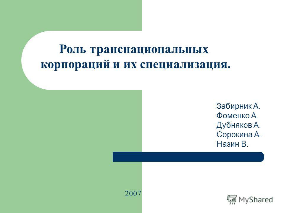 Роль транснациональных корпораций и их специализация. 2007 Забирник А. Фоменко А. Дубняков А. Сорокина А. Назин В.