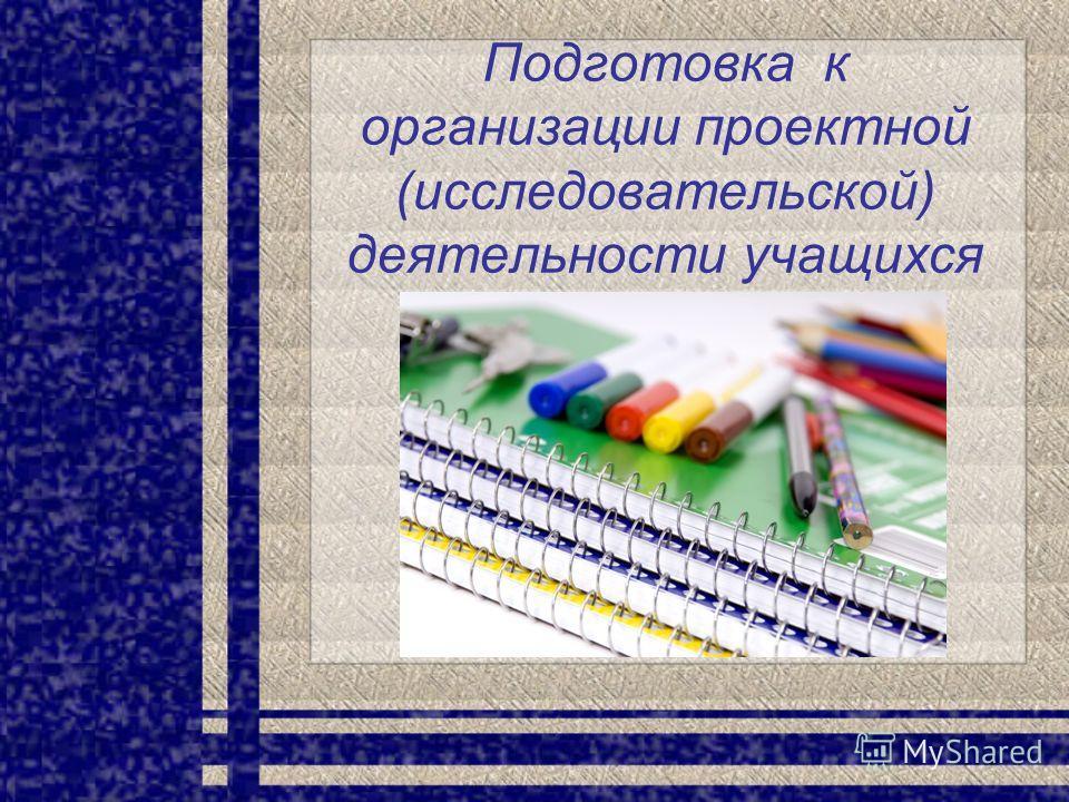Подготовка к организации проектной (исследовательской) деятельности учащихся
