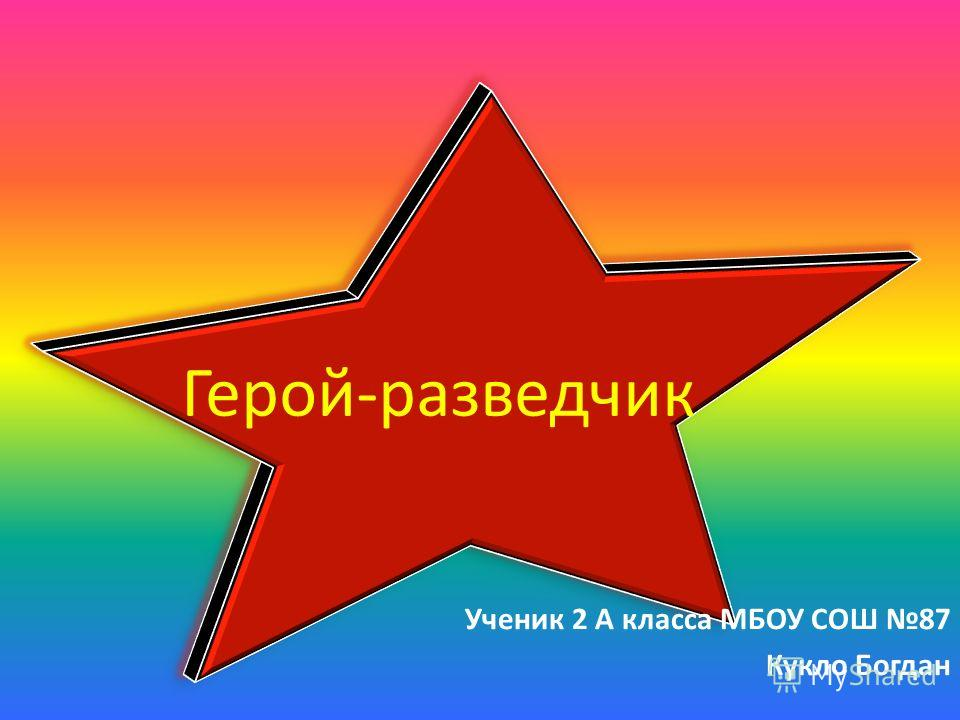 Герой-разведчик Ученик 2 А класса МБОУ СОШ 87 Кукло Богдан