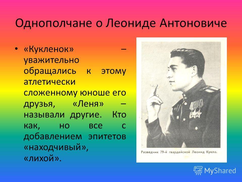 Однополчане о Леониде Антоновиче «Кукленок» – уважительно обращались к этому атлетически сложенному юноше его друзья, «Леня» – называли другие. Кто как, но все с добавлением эпитетов «находчивый», «лихой».