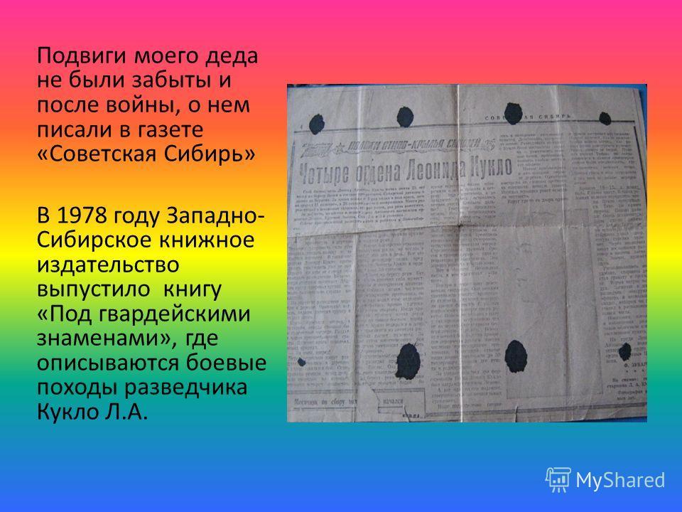 Подвиги моего деда не были забыты и после войны, о нем писали в газете «Советская Сибирь» В 1978 году Западно- Сибирское книжное издательство выпустило книгу «Под гвардейскими знаменами», где описываются боевые походы разведчика Кукло Л.А.