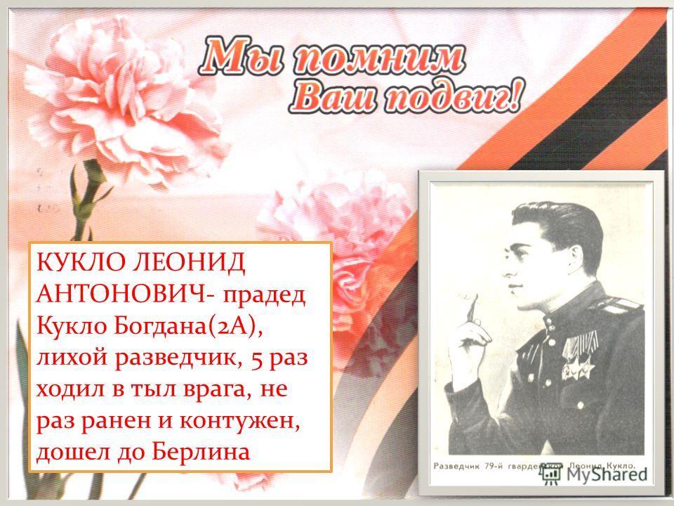 КУКЛО ЛЕОНИД АНТОНОВИЧ- прадед Кукло Богдана(2А), лихой разведчик, 5 раз ходил в тыл врага, не раз ранен и контужен, дошел до Берлина