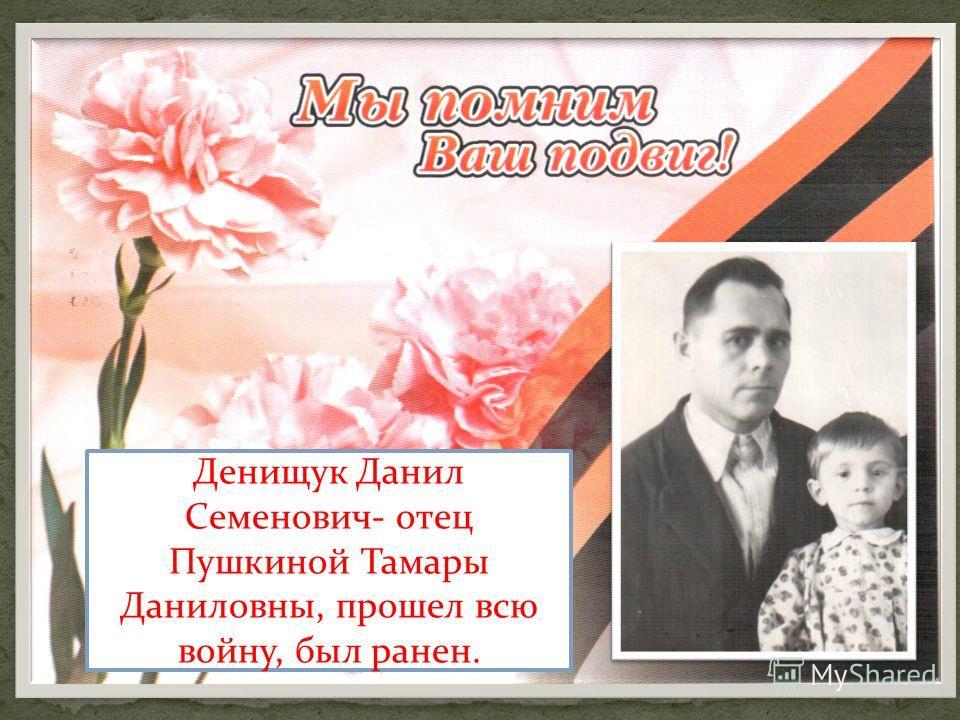 Денищук Данил Семенович- отец Пушкиной Тамары Даниловны, прошел всю войну, был ранен.