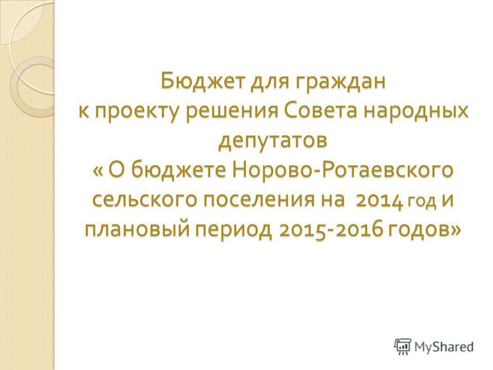 Бюджет для граждан к проекту решения Совета народных депутатов « О бюджете Норово - Ротаевского сельского поселения на 2014 год и плановый период 2015-2016 годов »