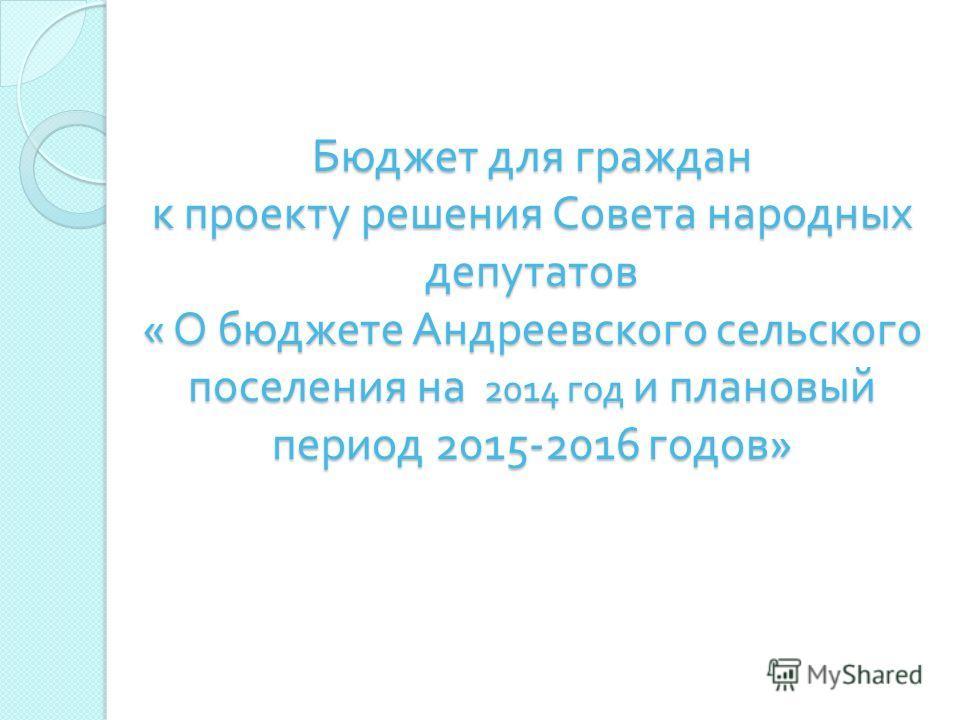 Бюджет для граждан к проекту решения Совета народных депутатов « О бюджете Андреевского сельского поселения на 2014 год и плановый период 2015-2016 годов »