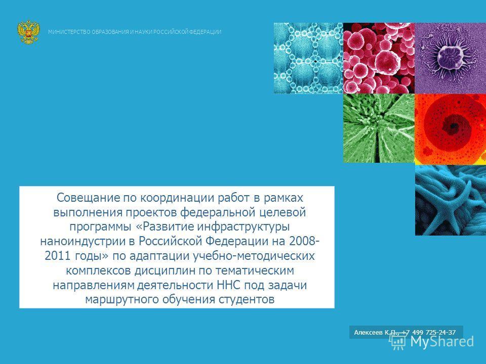 Алексеев К.П., +7 499 725-24-37 МИНИСТЕРСТВО ОБРАЗОВАНИЯ И НАУКИ РОССИЙСКОЙ ФЕДЕРАЦИИ Совещание по координации работ в рамках выполнения проектов федеральной целевой программы «Развитие инфраструктуры наноиндустрии в Российской Федерации на 2008- 201