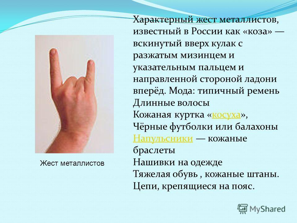 Жест металлистов Характерный жест металлистов, известный в России как «коза» вскинутый вверх кулак с разжатым мизинцем и указательным пальцем и направленной стороной ладони вперёд. Мода: типичный ремень Длинные волосы Кожаная куртка «косуха»,косуха Ч