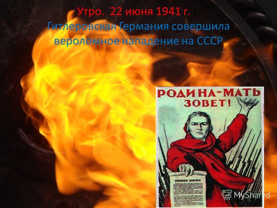 Утро. 22 июня 1941 г. г. Гитлеровская Германия совершила вероломное нападение на СССР