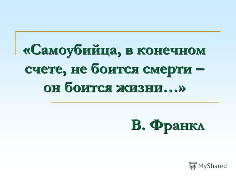 «Самоубийца, в конечном счете, не боится смерти – он боится жизни…» В. Франкл