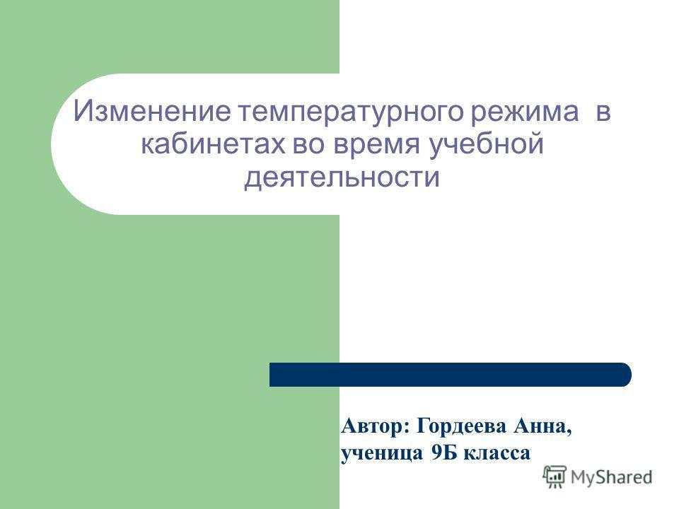 Изменение температурного режима в кабинетах во время учебной деятельности Автор: Гордеева Анна, ученица 9Б класса