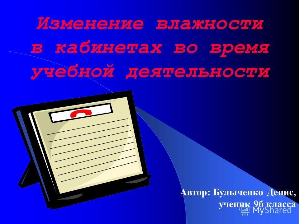 Изменение влажности в кабинетах во время учебной деятельности Автор: Булыченко Денис, ученик 9б класса