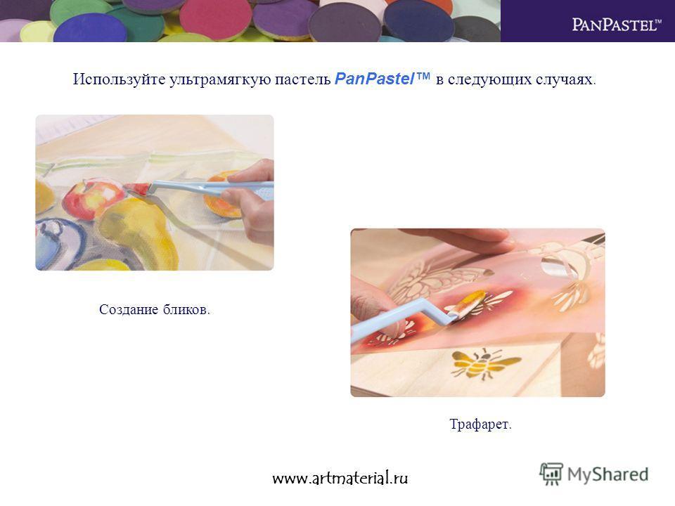 www.artmaterial.ru Используйте ультрамягкую пастель PanPastel в следующих случаях. Создание бликов. Трафарет.