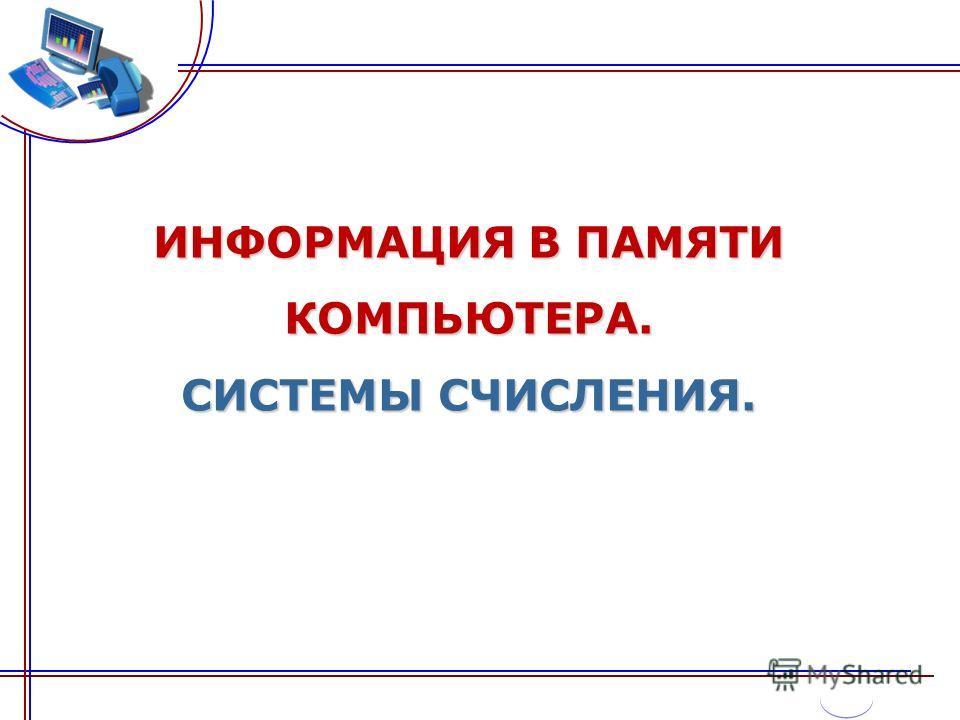ИНФОРМАЦИЯ В ПАМЯТИ КОМПЬЮТЕРА. СИСТЕМЫ СЧИСЛЕНИЯ.