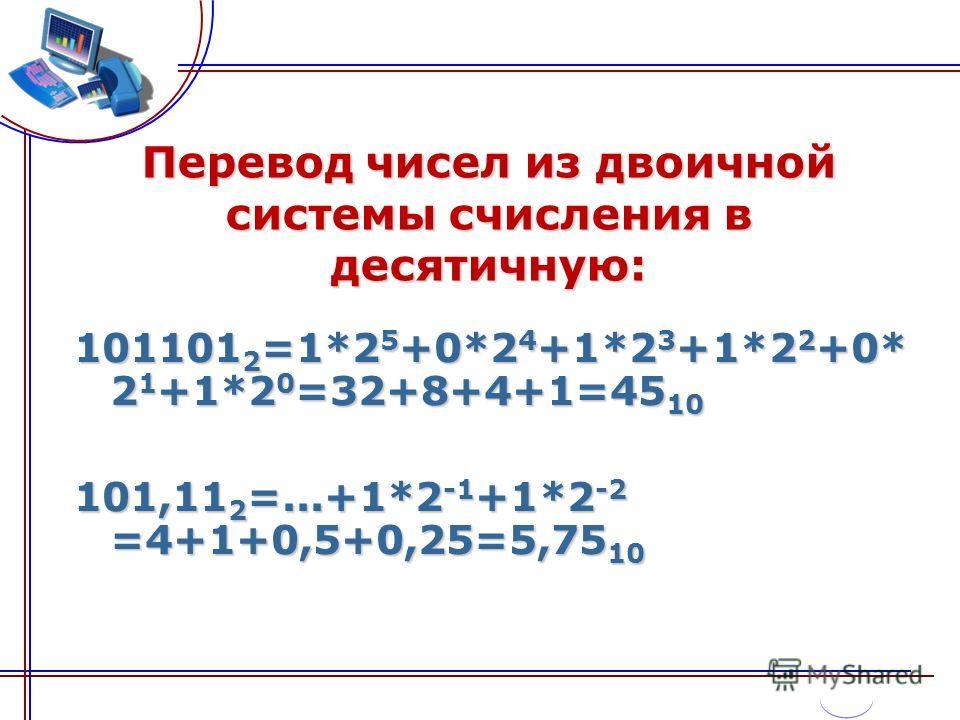 Перевод чисел из двоичной системы счисления в десятичную: 101101 2 =1*2 5 +0*2 4 +1*2 3 +1*2 2 +0* 2 1 +1*2 0 =32+8+4+1=45 10 101,11 2 =...+1*2 -1 +1*2 -2 =4+1+0,5+0,25=5,75 10