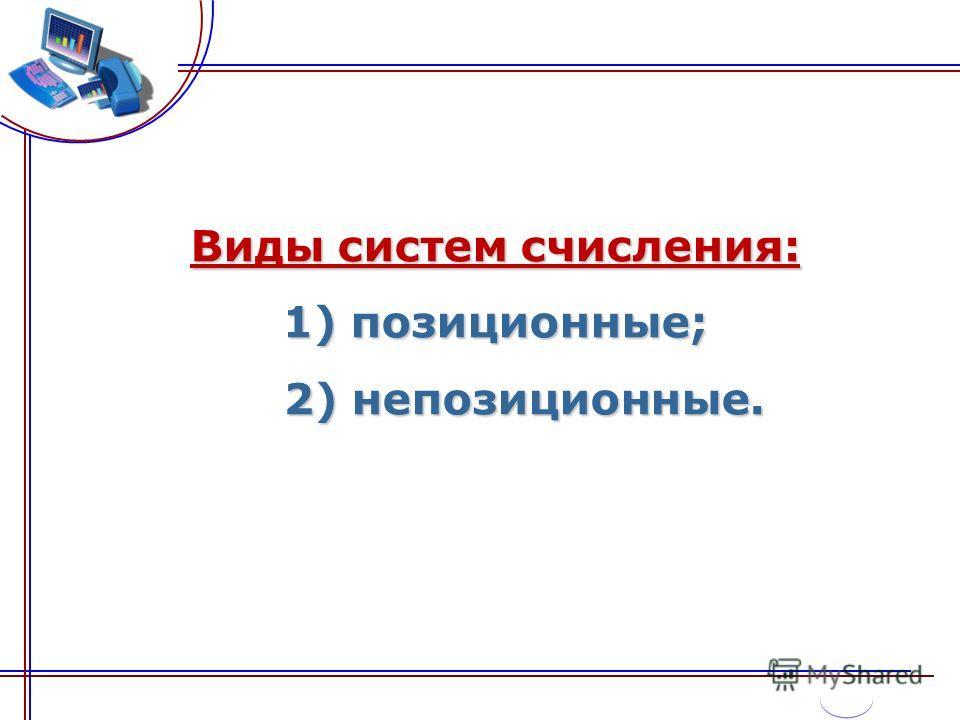 Виды систем счисления: 1) позиционные; 2) непозиционные.
