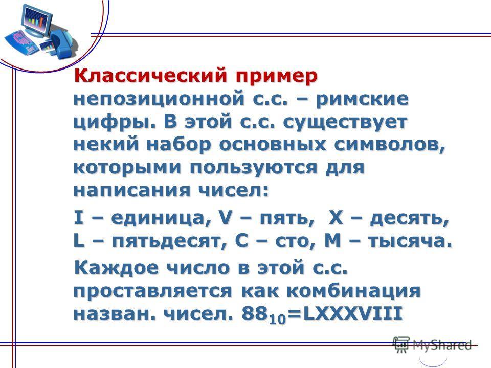 Классический пример непозиционной с.с. – римские цифры. В этой с.с. существует некий набор основных символов, которыми пользуются для написания чисел: Классический пример непозиционной с.с. – римские цифры. В этой с.с. существует некий набор основных