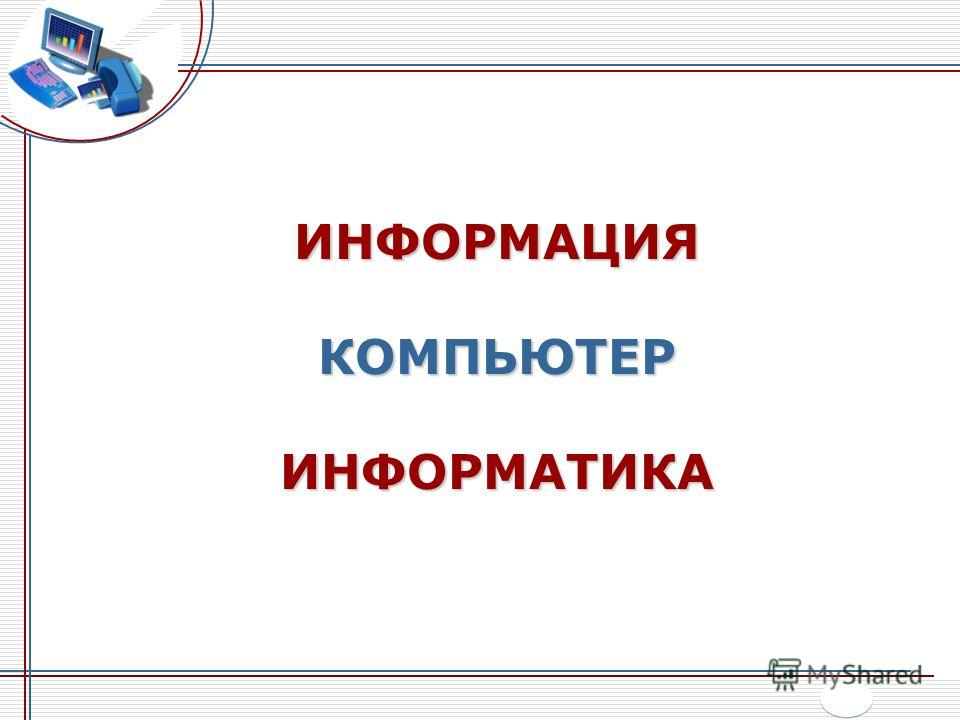ИНФОРМАЦИЯ КОМПЬЮТЕР ИНФОРМАТИКА