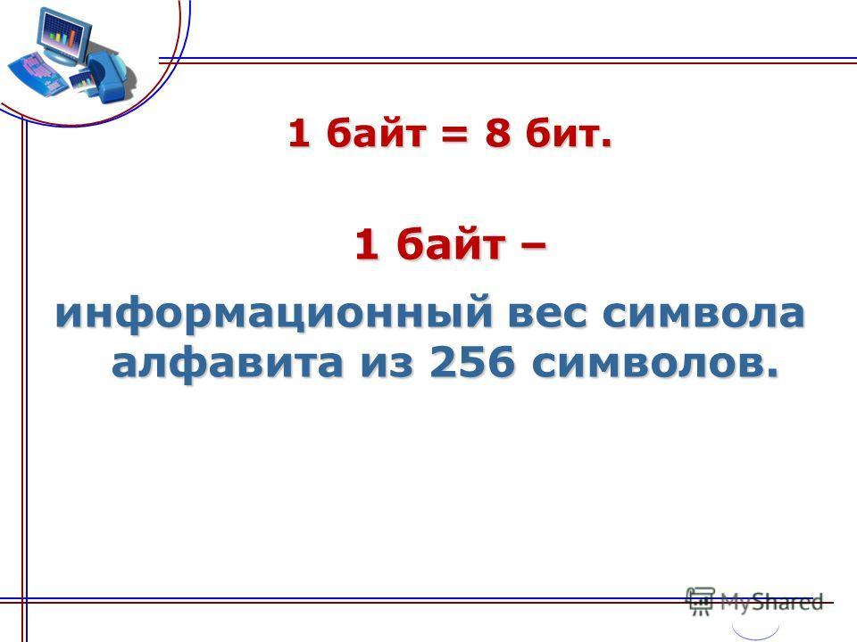 1 байт = 8 бит. 1 байт – информационный вес символа алфавита из 256 символов.