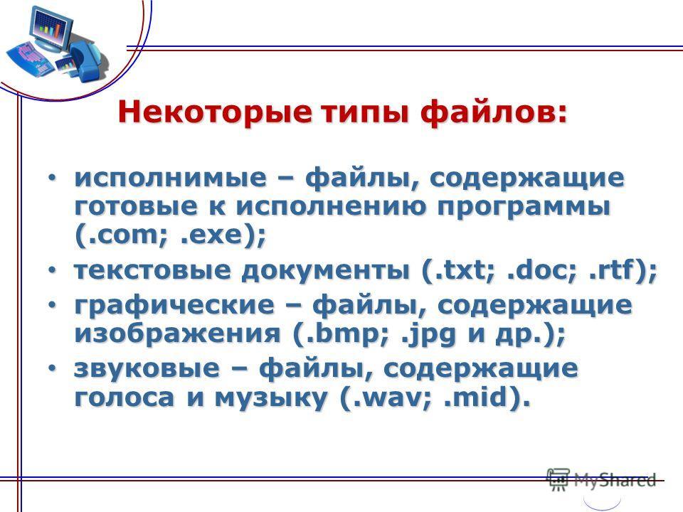Некоторые типы файлов: исполнимые – файлы, содержащие готовые к исполнению программы (.com;.exe); исполнимые – файлы, содержащие готовые к исполнению программы (.com;.exe); текстовые документы (.txt;.doc;.rtf); текстовые документы (.txt;.doc;.rtf); г
