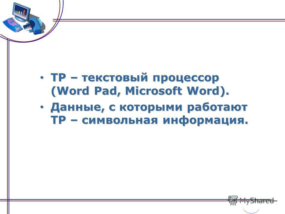 ТР – текстовый процессор (Word Pad, Microsoft Word). ТР – текстовый процессор (Word Pad, Microsoft Word). Данные, с которыми работают ТР – символьная информация. Данные, с которыми работают ТР – символьная информация.