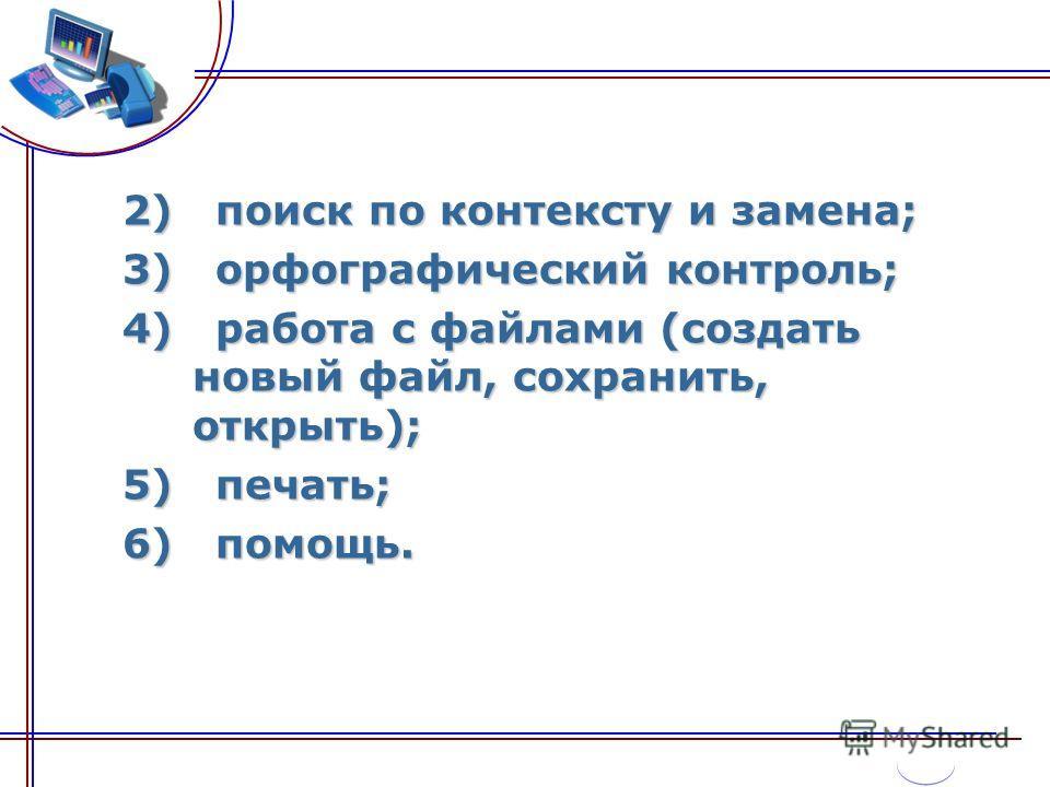 2) поиск по контексту и замена; 3) орфографический контроль; 4) работа с файлами (создать новый файл, сохранить, открыть); 5) печать; 6) помощь.