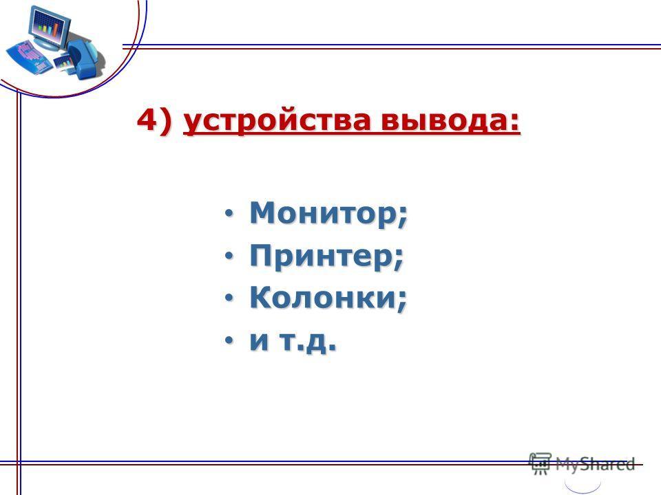 4) устройства вывода: Монитор; Монитор; Принтер; Принтер; Колонки; Колонки; и т.д. и т.д.