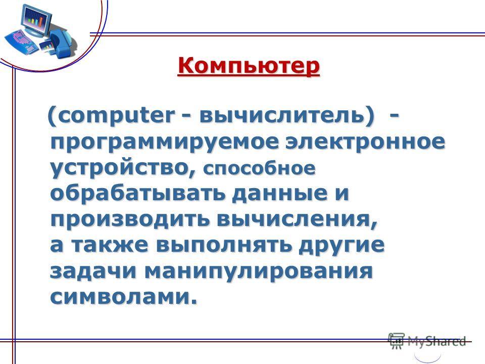Компьютер (computer - вычислитель) - программируемое электронное устройство, способное обрабатывать данные и производить вычисления, а также выполнять другие задачи манипулирования символами. (computer - вычислитель) - программируемое электронное уст