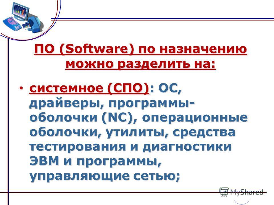 ПО (Software) по назначению можно разделить на: системное (СПО): ОС, драйверы, программы- оболочки (NC), операционные оболочки, утилиты, средства тестирования и диагностики ЭВМ и программы, управляющие сетью; системное (СПО): ОС, драйверы, программы-