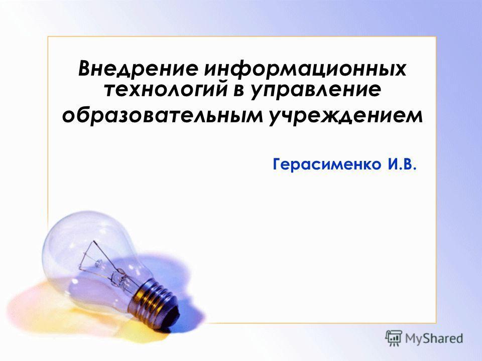 Внедрение информационных технологий в управление образовательным учреждением Герасименко И.В.
