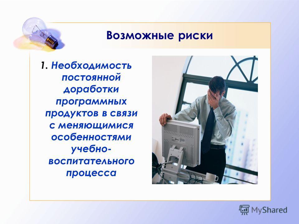 Возможные риски 1. Необходимость постоянной доработки программных продуктов в связи с меняющимися особенностями учебно- воспитательного процесса