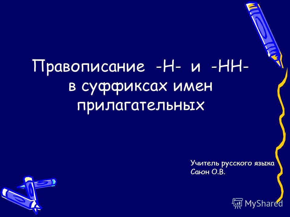 Правописание -Н- и -НН- в суффиксах имен прилагательных Учитель русского языка Саюн О.В.