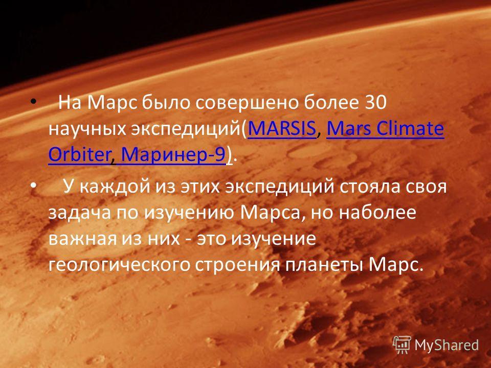 На Марс было совершено более 30 научных экспедиций(MARSIS, Mars Climate Orbiter, Маринер-9).MARSISMars Climate Orbiter Маринер-9 У каждой из этих экспедиций стояла своя задача по изучению Марса, но наболее важная из них - это изучение геологического