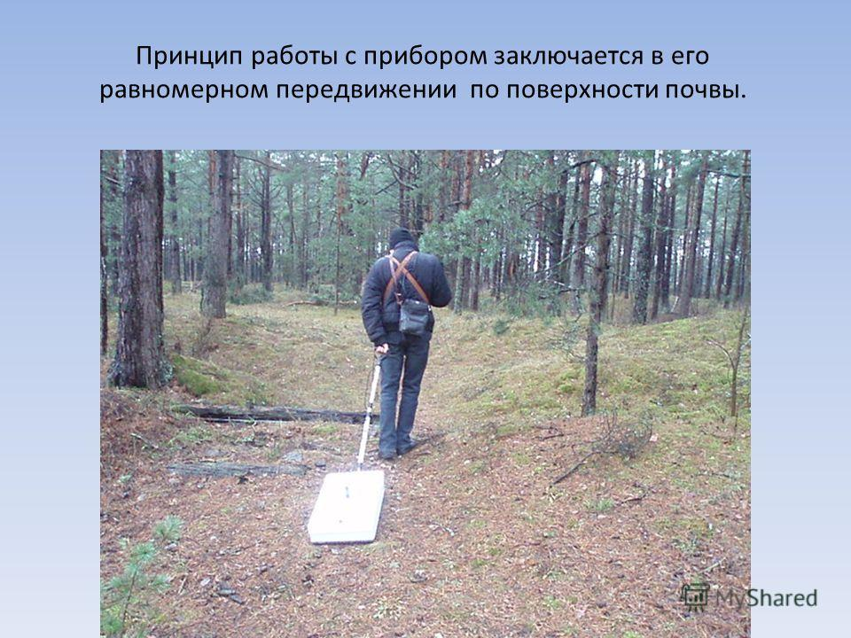 Принцип работы с прибором заключается в его равномерном передвижении по поверхности почвы.