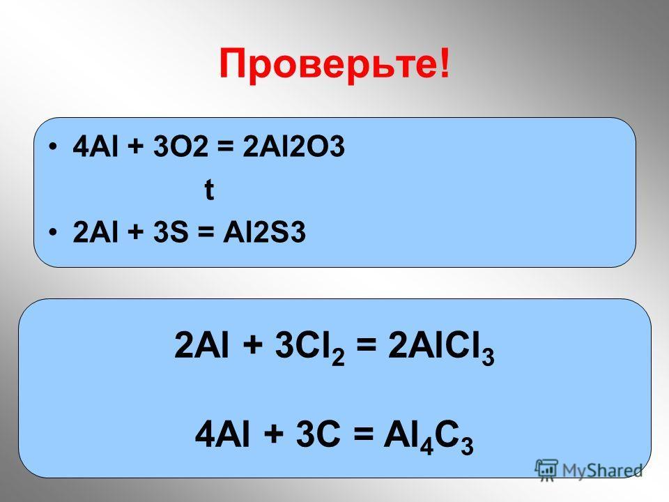 17 Проверьте! 2Аl + 3Cl 2 = 2AlCl 3 4Al + 3C = Al 4 C 3 4Аl + 3O2 = 2Al2O3 t 2Al + 3S = Al2S3