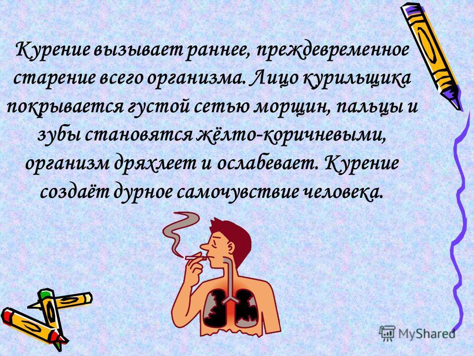 Курение вызывает раннее, преждевременное старение всего организма. Лицо курильщика покрывается густой сетью морщин, пальцы и зубы становятся жёлто-коричневыми, организм дряхлеет и ослабевает. Курение создаёт дурное самочувствие человека.