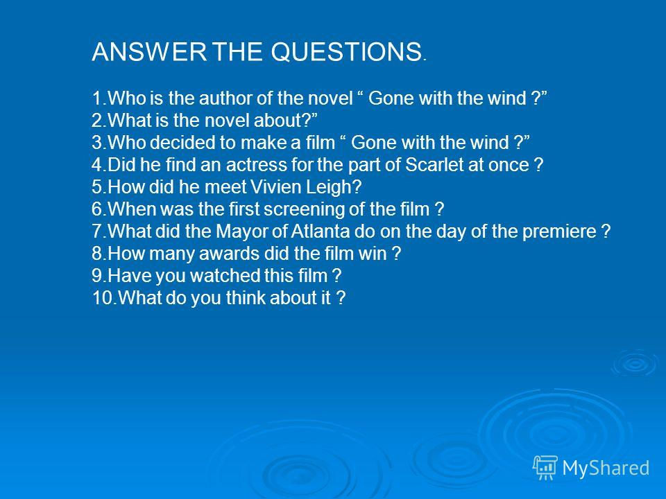 ANSWER THE QUESTIONS. 1.Who is the author of the novel Gone with the wind ? 2.What is the novel about? 3.Who decided to make a film Gone with the wind ? 4.Did he find an actress for the part of Scarlet at once ? 5.How did he meet Vivien Leigh? 6.When